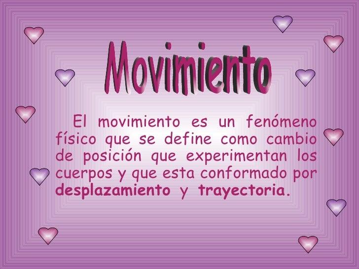 <ul><li>El movimiento es un fenómeno físico que se define como cambio de posición que experimentan los cuerpos y que esta ...