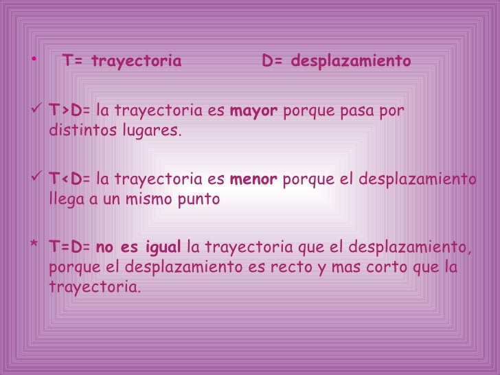 <ul><li>T= trayectoria  D= desplazamiento </li></ul><ul><li>T >D = la  trayectoria es  mayor  porque pasa por distintos lu...