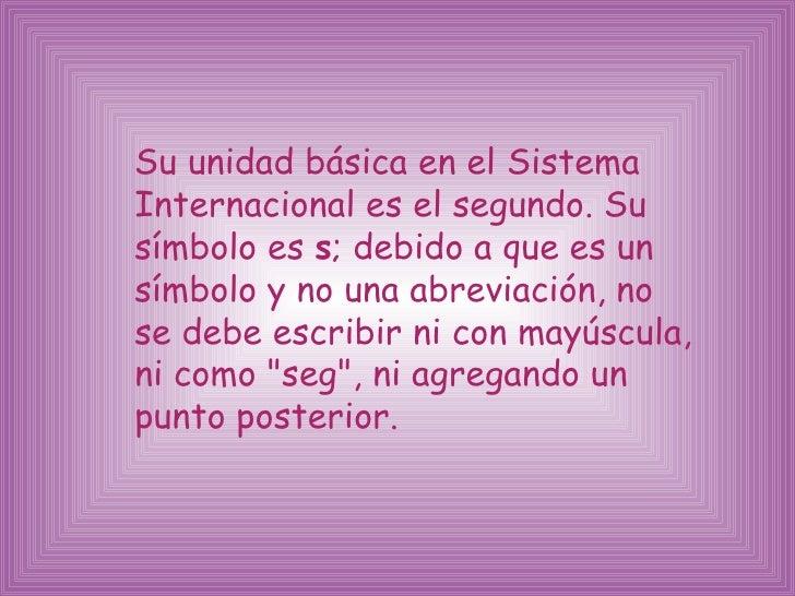 <ul><li>Su unidad básica en el Sistema  Internacional es el segundo. Su símbolo es  s ; debido a que es un símbolo y no un...