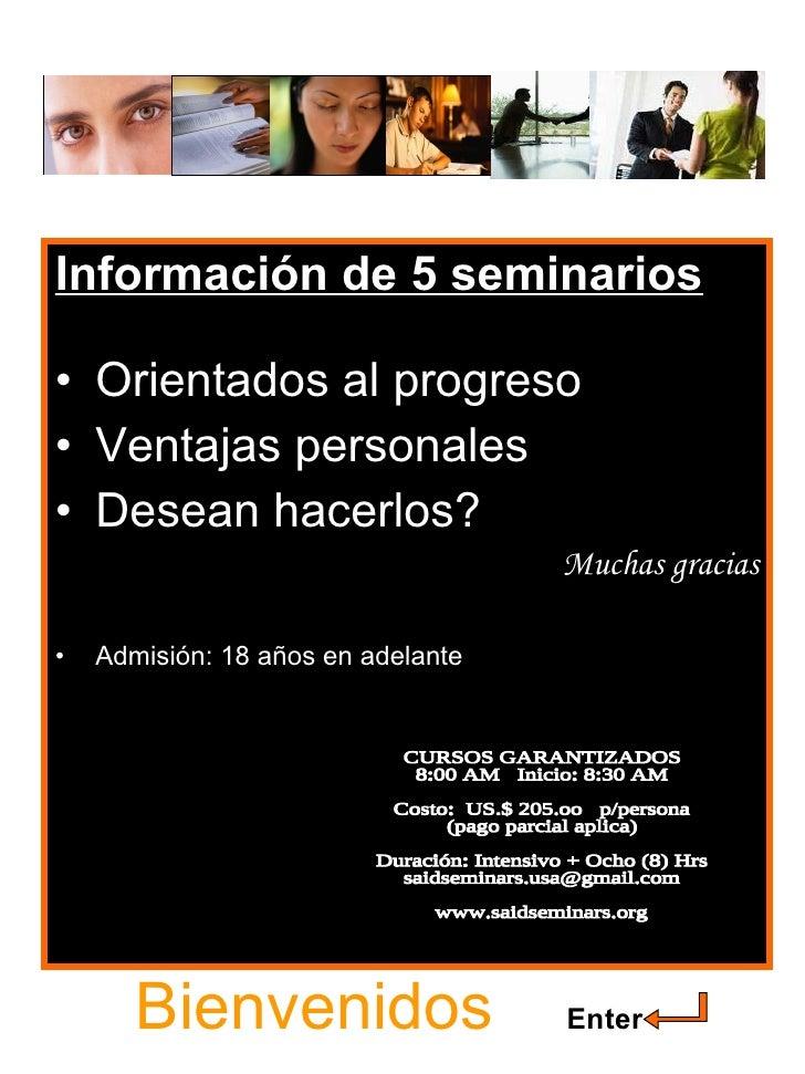 Bienvenidos   Enter <ul><li>Información de 5 seminarios </li></ul><ul><li>Orientados al progreso </li></ul><ul><li>Ventaja...