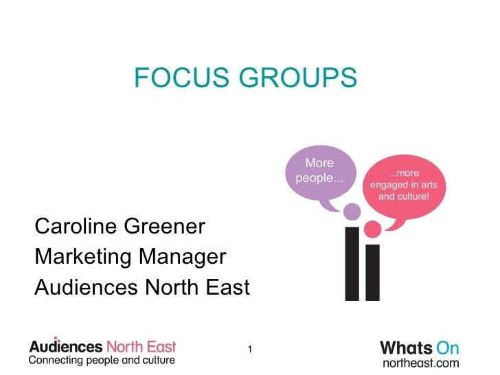 FOCUS GROUPS Caroline Greener Marketing Manager Audiences North East