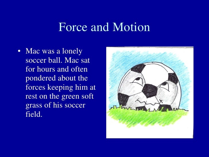 Force and Motion <ul><li>Mac was a lonely soccer ball. Mac sat for hours and often pondered about the forces keeping him a...