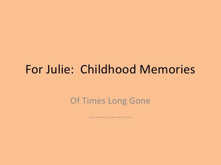 For Julie:  Childhood Memories<br />Of Times Long Gone<br />……………….<br />