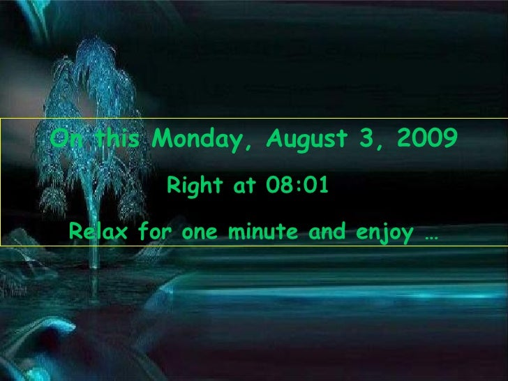 On this  Monday, August 3, 2009 Right at  08:00   Relax for one minute and enjoy …