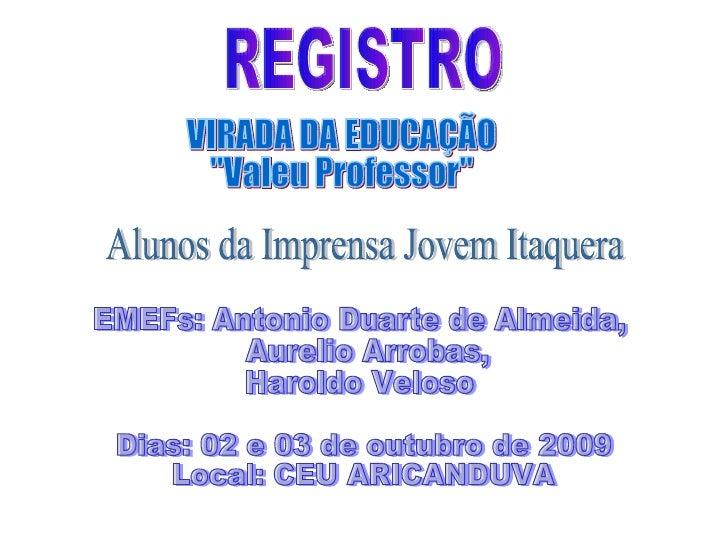 """REGISTRO  VIRADA DA EDUCAÇÃO """"Valeu Professor"""" Dias: 02 e 03 de outubro de 2009 Local: CEU ARICANDUVA Alunos da ..."""