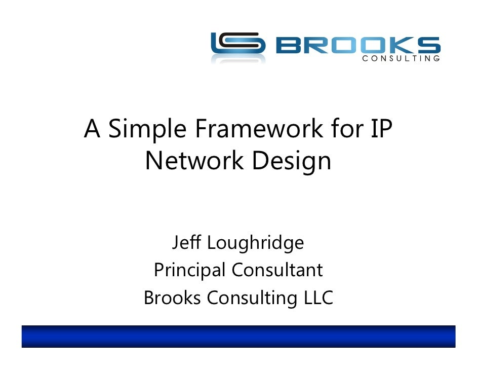 A Simple Framework for IP      Network Design         Jeff Loughridge      Principal Consultant     Brooks Consulting LLC