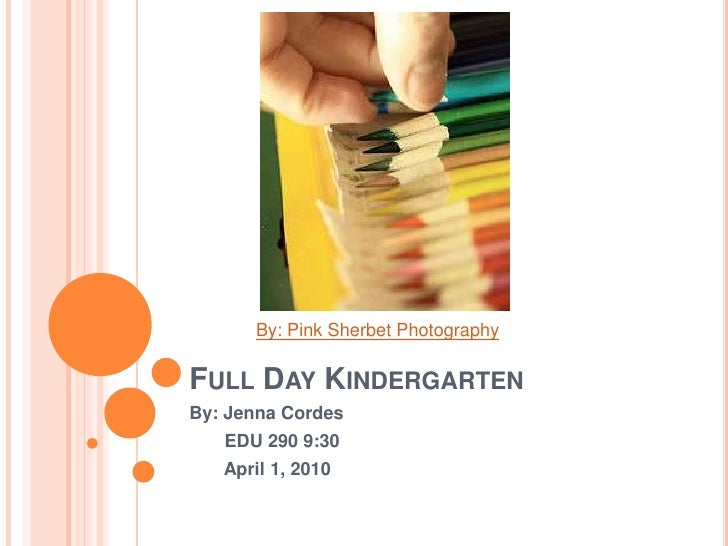 Full Day Kindergarten<br />By: Jenna Cordes<br />       EDU 290 9:30<br />       April 1, 2010<br />By: Pink Sherbet Photo...