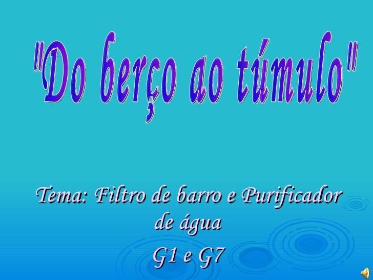 """Tema: Filtro de barro e Purificador de água G1 e G7 """"Do berço ao túmulo"""""""
