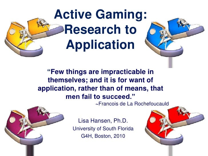 """Active Gaming: Research to Application""""Few things are impracticable in themselves; and it is for want of application, rath..."""