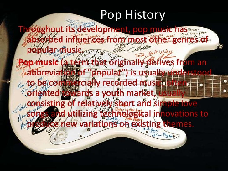 Pop History<br />Throughout its development, pop music has absorbed influences from most other genres of popular music.<br...