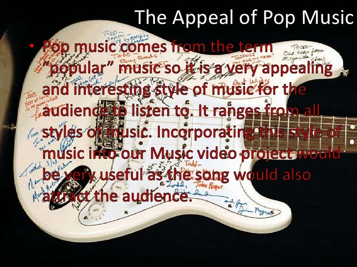 """The Appeal of Pop Music<br />Pop music comes from the term """"popular"""" music so it is a very appealing and interesting style..."""