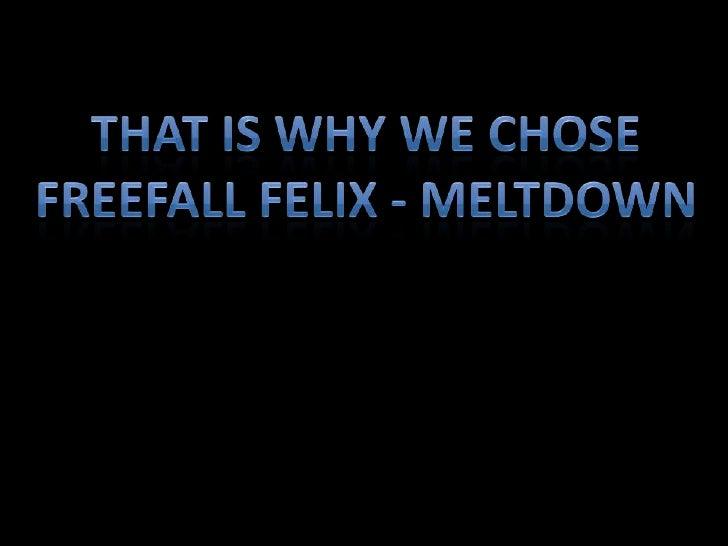 THAT IS WHY WE CHOSE FREEFALL FELIX - MELTDOWN<br />