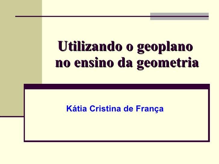 Utilizando o geoplano  no ensino da geometria  Kátia Cristina de França