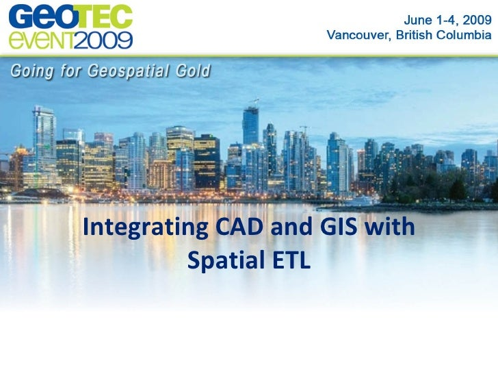 Integrating CAD and GIS with          Spatial ETL