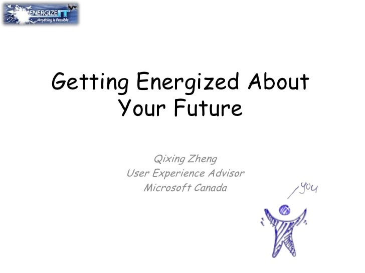 Getting Energized About Your Future<br />Qixing Zheng<br />User Experience Advisor<br />Microsoft Canada<br />