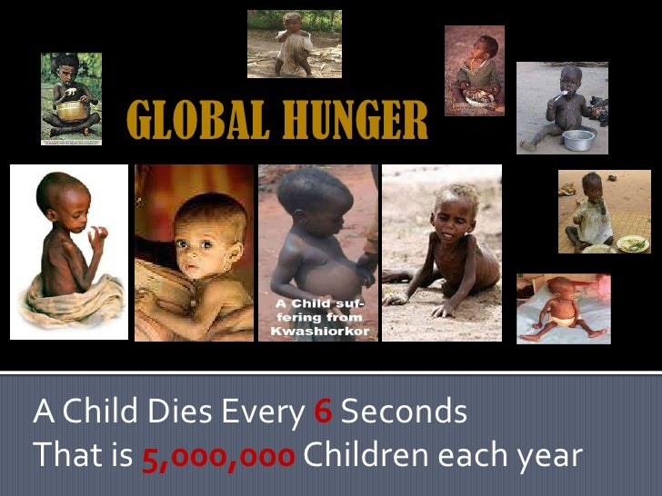 GLOBAL HUNGER<br />A Child Dies Every 6Seconds<br />That is 5,000,000 Children each year<br />