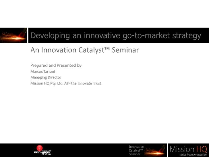Developing an innovative go-to-market strategy<br />An Innovation Catalyst™ Seminar<br />Prepared and Presented by <br />M...