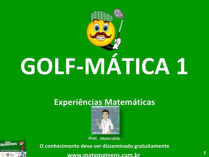 GOLF-MÁTICA 1 Experiências Matemáticas Prof.  Materaldo O conhecimento deve ser disseminado gratuitamente www.matemateens....