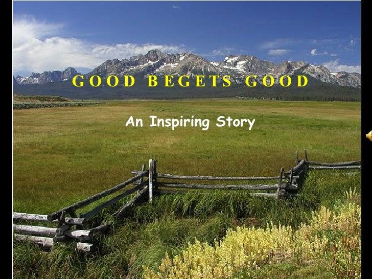 GOOD BEGETS GOOD An Inspiring Story