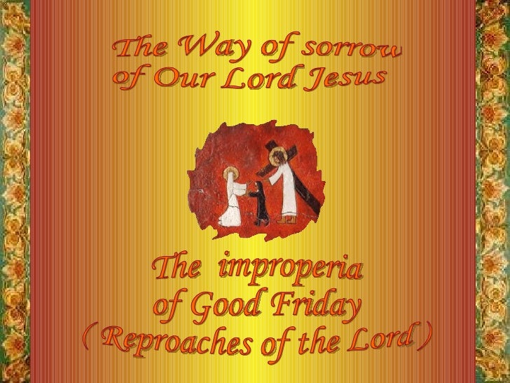 The Way of sorrow of Our Lord Jesus The  improperia of Good Friday ( Reproaches of the Lord )