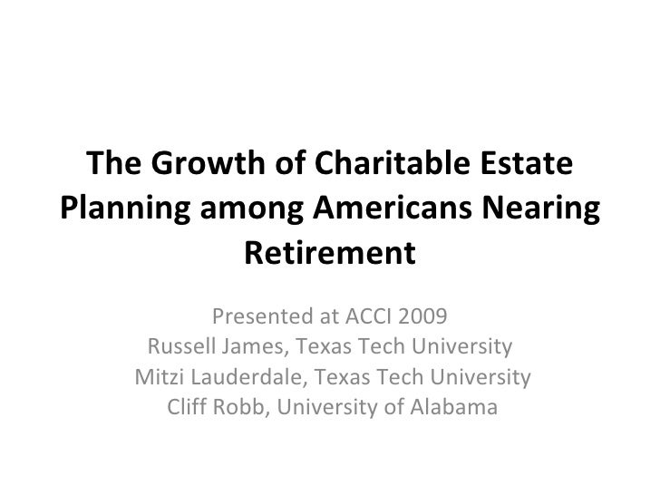 The Growth of Charitable Estate Planning among Americans Nearing Retirement Presented at ACCI 2009 Russell James, Texas Te...