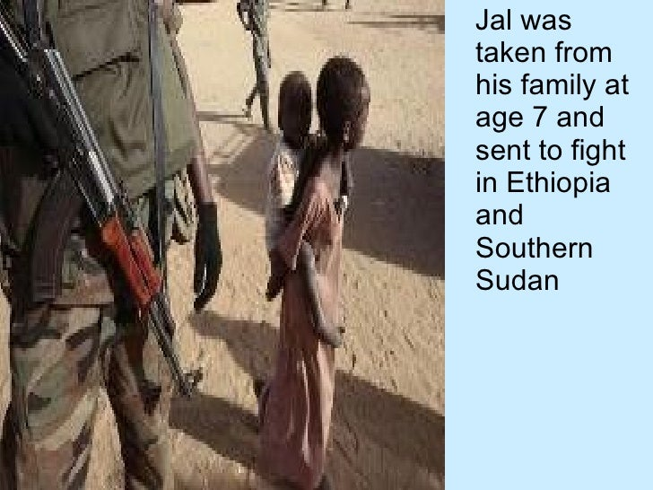 <ul><li>Jal was taken from his family at age 7 and sent to fight in Ethiopia and Southern Sudan </li></ul>
