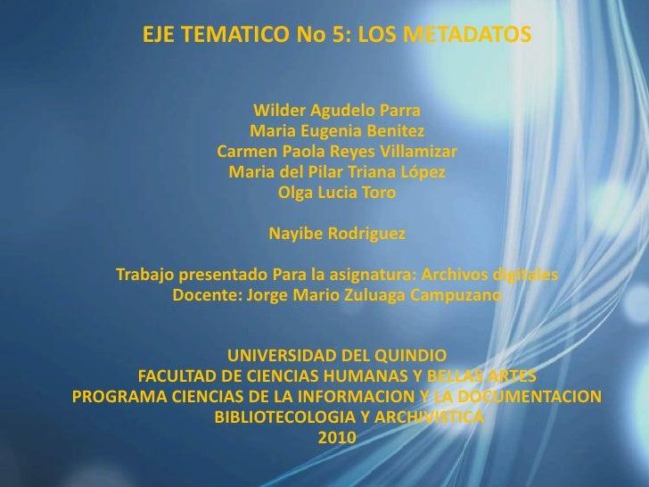 EJE TEMATICO No 5: LOS METADATOS<br />Wilder Agudelo Parra<br />Maria Eugenia Benitez<br />Carmen Paola Reyes Villamizar<b...