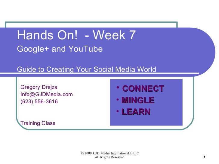 Hands On!  - Week 7 Google+ and YouTube Guide to Creating Your Social Media World Gregory Drejza [email_address] (623) 556...