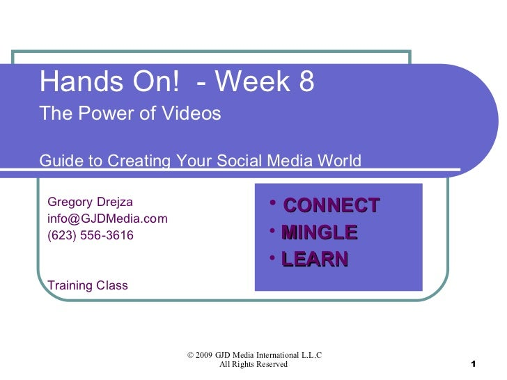 Hands On!  - Week 8 The Power of Videos Guide to Creating Your Social Media World Gregory Drejza [email_address] (623) 556...