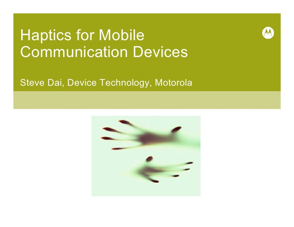 Haptics for Mobile Communication Devices Steve Dai, Device Technology, Motorola