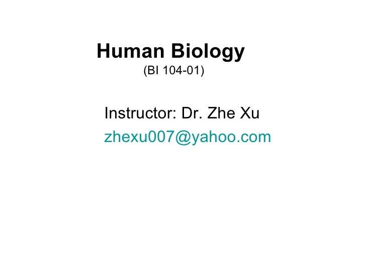 Human Biology   (BI 104-01) <ul><li>Instructor: Dr. Zhe Xu </li></ul><ul><li>[email_address] </li></ul>