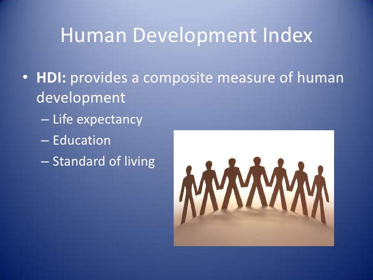 human development index to measure living standards Another measure could be the human development index (hdi), which is the united nations comparative measure of life expectancy, literacy, education, standards of living, and quality of its member states.