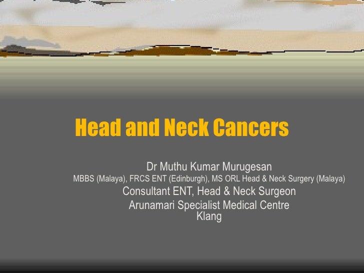 Head and Neck Cancers Dr Muthu Kumar Murugesan MBBS (Malaya), FRCS ENT (Edinburgh), MS ORL Head & Neck Surgery (Malaya) Co...