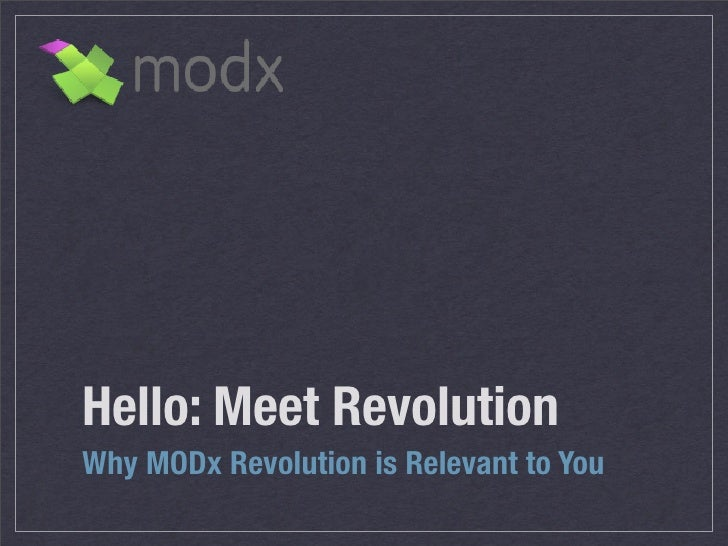 Hello: Meet Revolution Why MODx Revolution is Relevant to You