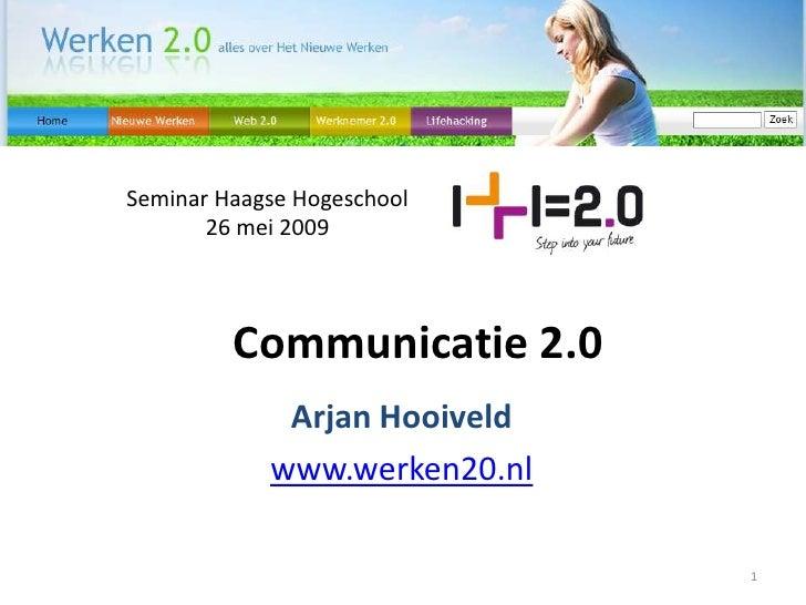Seminar Haagse Hogeschool        26 mei 2009             Communicatie 2.0              Arjan Hooiveld             www.werk...