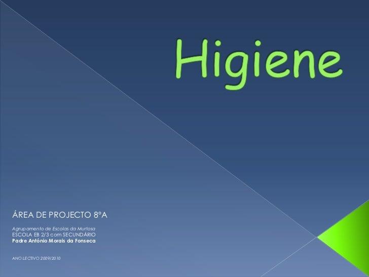 Higiene<br />ÁREA DE PROJECTO 8ºA<br />Agrupamento de Escolas da Murtosa<br />ESCOLA EB 2/3 com SECUNDÁRIO<br />Padre Antó...
