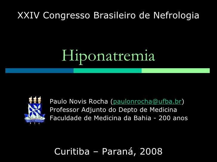 Hiponatremia XXIV Congresso Brasileiro de Nefrologia Curitiba – Paraná, 2008 Paulo Novis Rocha ( [email_address] ) Profess...