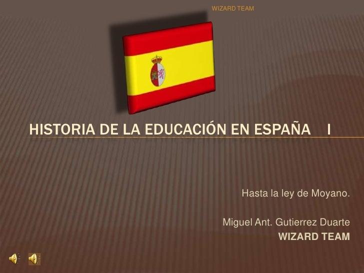 Hasta la ley de Moyano.<br />Miguel Ant. Gutierrez Duarte<br />WIZARD TEAM<br />Historia de la Educación en España    I<br...