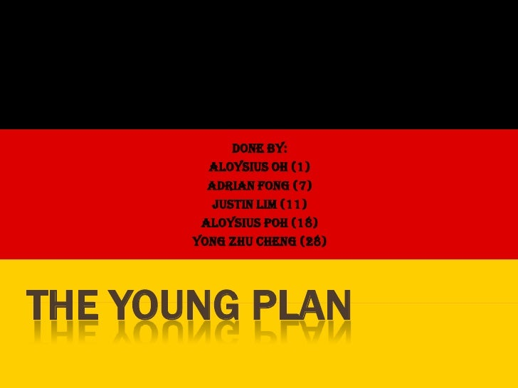The Young Plan<br />Done by: <br />Aloysius Oh (1)<br />Adrian Fong (7)<br />Justin Lim (11)<br />Aloysius Poh (18)<br />Y...