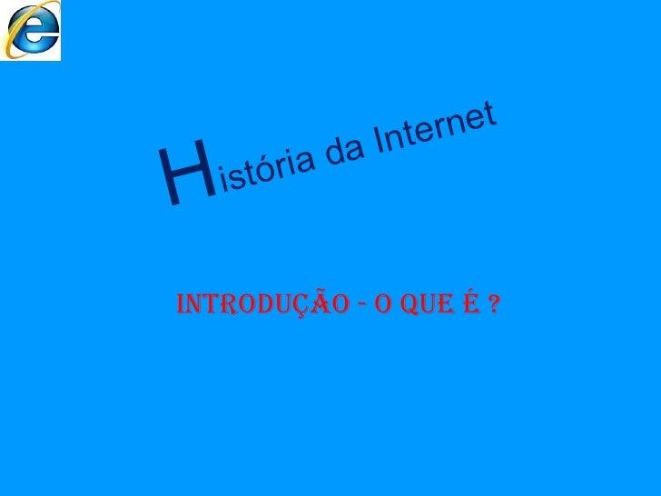 H istória da Internet INTRODUÇÃO - o que é ?