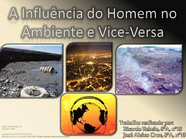 A Influência do Homem no Ambiente e Vice-Versa<br />Trabalho realizado por:<br />   Ricardo Rebelo, 8ºA, nº15<br />   José...