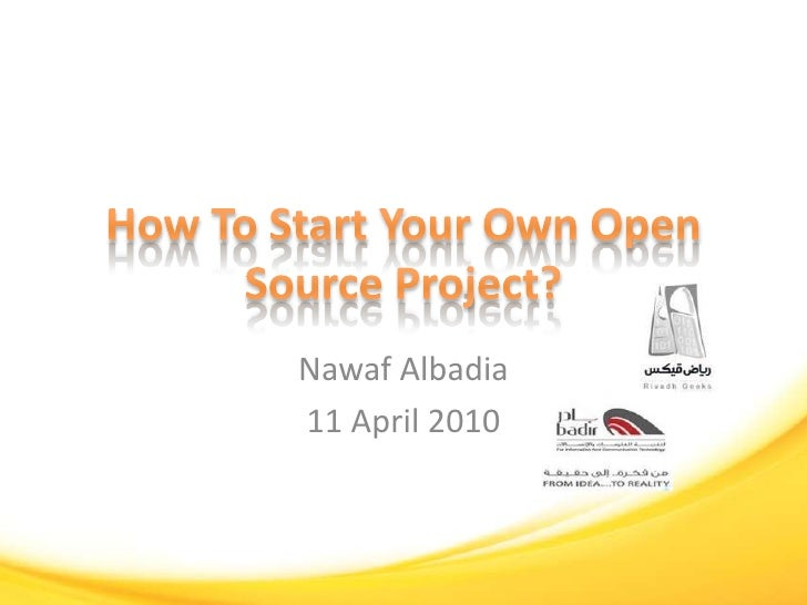How To Start Your Own Open Source Project?<br />Nawaf Albadia<br />11 April 2010<br />