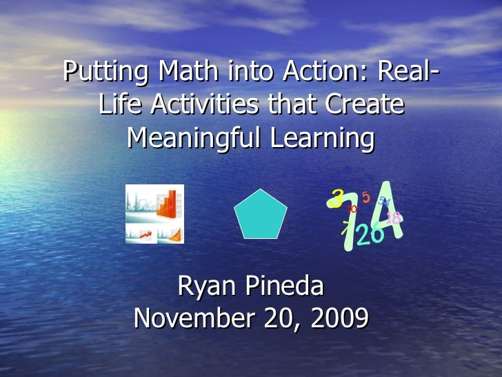 Putting Math into Action: Real-Life Activities that Create Meaningful Learning Ryan Pineda November 20, 2009