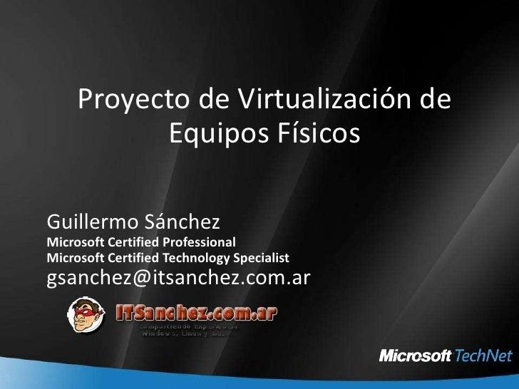 Proyecto de Virtualización de Equipos Físicos<br />Guillermo Sánchez<br />Microsoft Certified Professional<br />Microsoft ...