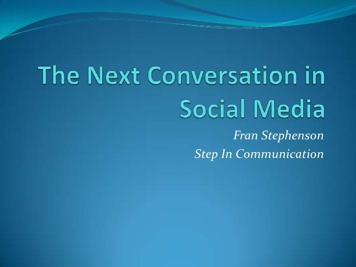 The Next Conversation in Social Media <br />Fran Stephenson <br />Step In Communication<br />