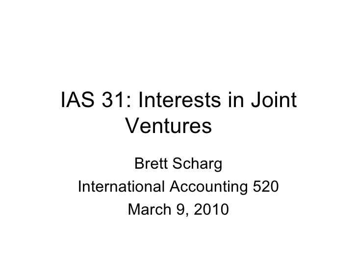 IAS 31: Interests in Joint Ventures Brett Scharg International Accounting 520 March 9, 2010