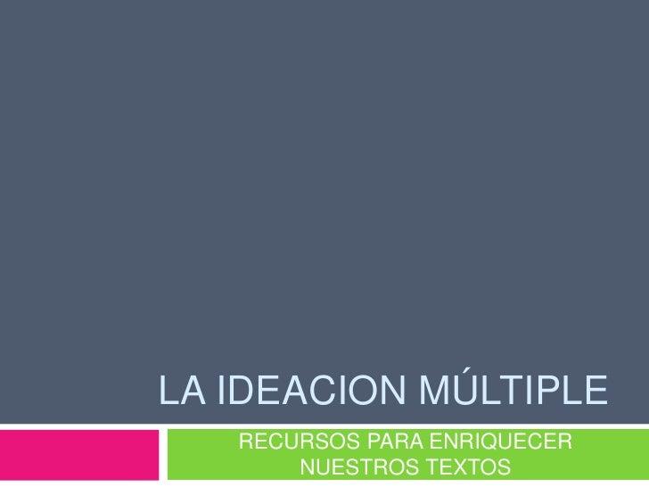 LA IDEACION Múltiple<br />RECURSOS PARA ENRIQUECER  NUESTROS TEXTOS<br />