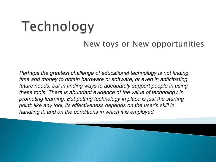 Technology <br />New toys or New opportunities<br />Perhaps the greatest challenge of educational technology is not findin...