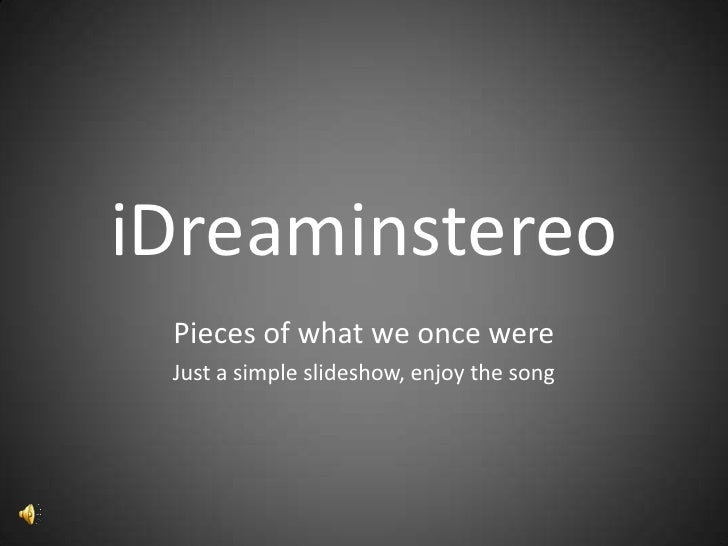 iDreaminstereo<br />Pieces of what we once were<br />Just a simple slideshow, enjoy the song<br />