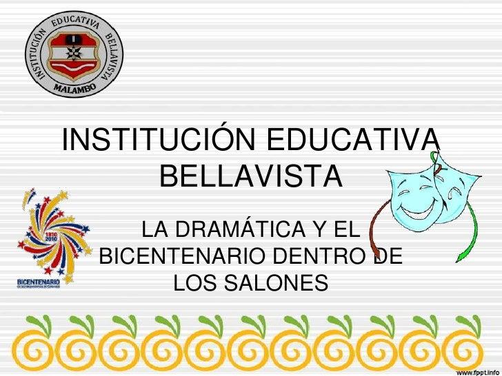 INSTITUCIÓN EDUCATIVA BELLAVISTA<br />LA DRAMÁTICA Y EL BICENTENARIO DENTRO DE LOS SALONES<br />